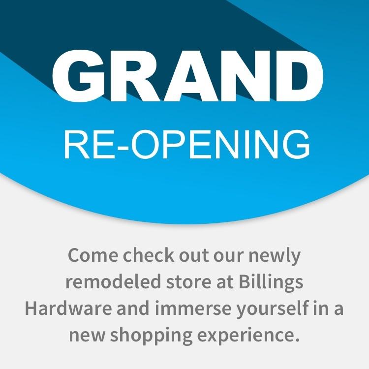 Grand Re-opening - Come check out our newly remodeled store at Billings Hardware and immerse yourself in a new shopping experience.